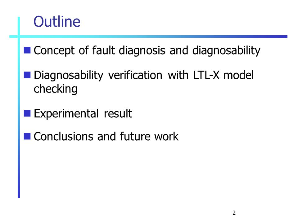 2 Outline Concept of fault diagnosis and diagnosability Diagnosability verification with LTL-X model checking Experimental result Conclusions and futu