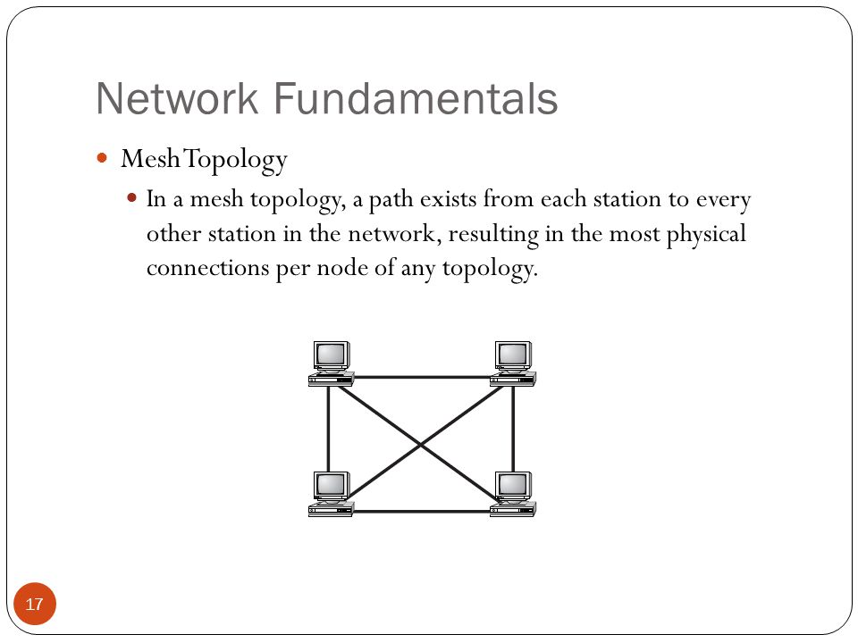 Network Fundamentals Mesh Topology In a mesh topology, a path exists from each station to every other station in the network, resulting in the most physical connections per node of any topology.
