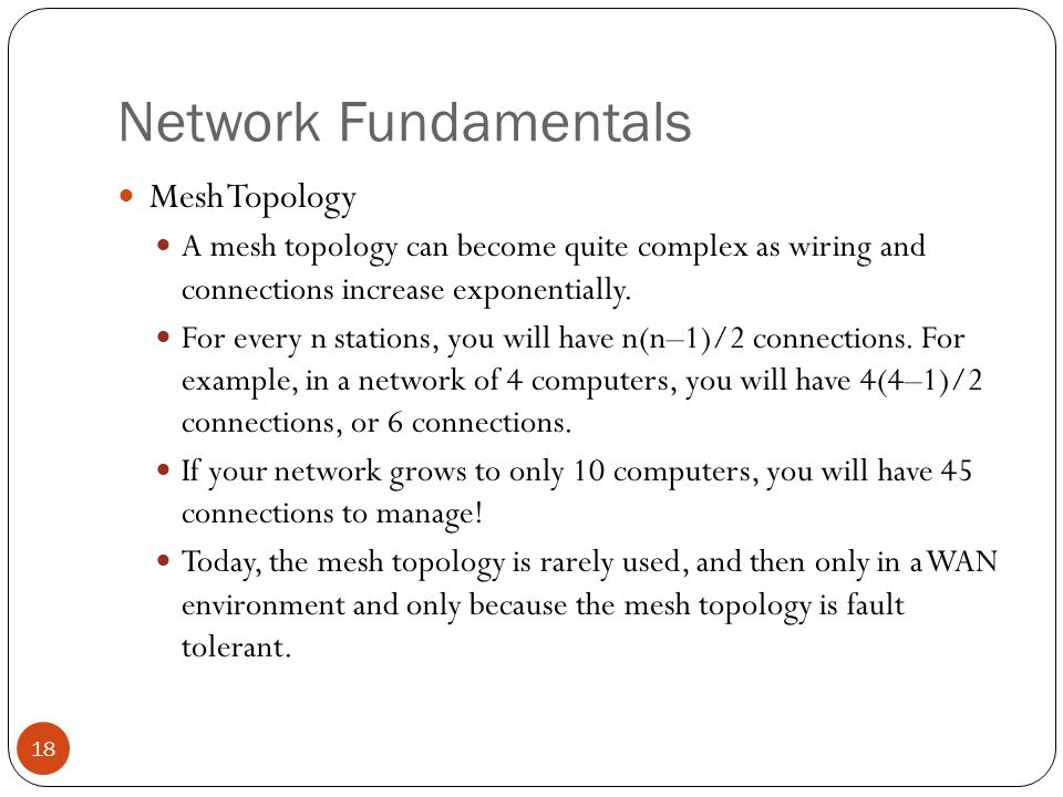 Network Fundamentals Mesh Topology A mesh topology can become quite complex as wiring and connections increase exponentially.
