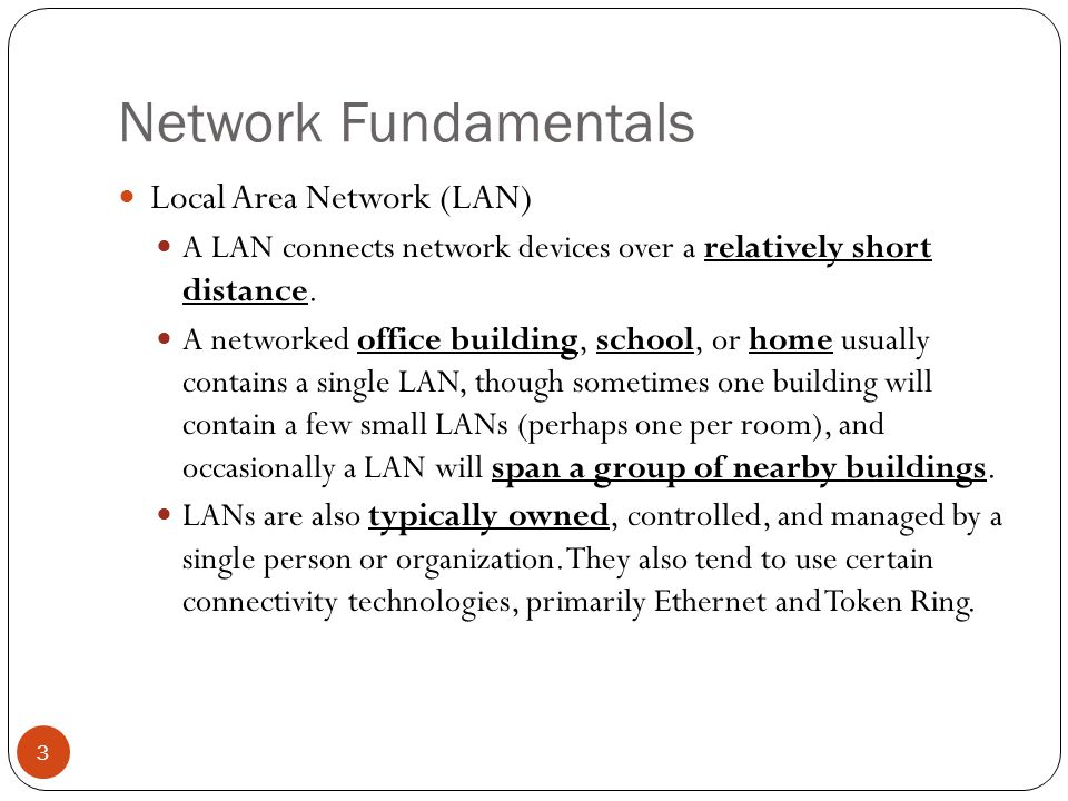 Network Fundamentals Local Area Network (LAN) A LAN connects network devices over a relatively short distance.