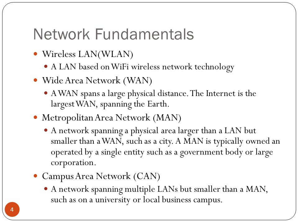 Network Fundamentals Wireless LAN(WLAN) A LAN based on WiFi wireless network technology Wide Area Network (WAN) A WAN spans a large physical distance.
