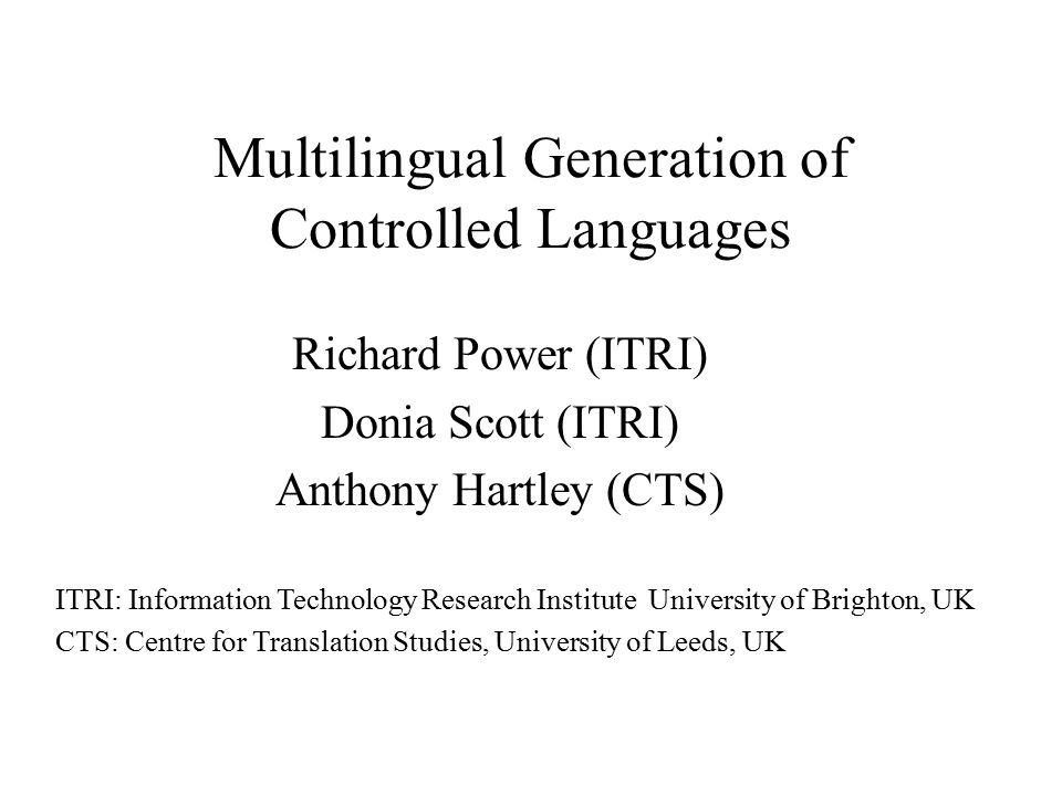 Multilingual Generation of Controlled Languages Richard Power (ITRI) Donia Scott (ITRI) Anthony Hartley (CTS) ITRI: Information Technology Research Institute University of Brighton, UK CTS: Centre for Translation Studies, University of Leeds, UK
