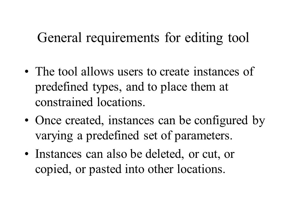 General requirements for editing tool The tool allows users to create instances of predefined types, and to place them at constrained locations.