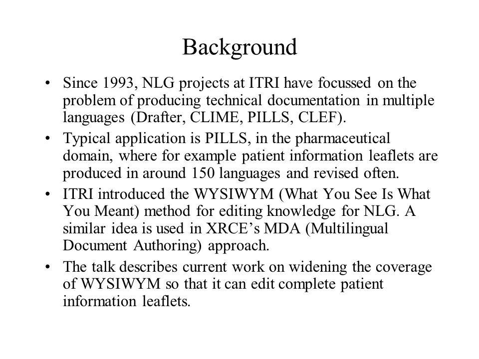 Background Since 1993, NLG projects at ITRI have focussed on the problem of producing technical documentation in multiple languages (Drafter, CLIME, PILLS, CLEF).