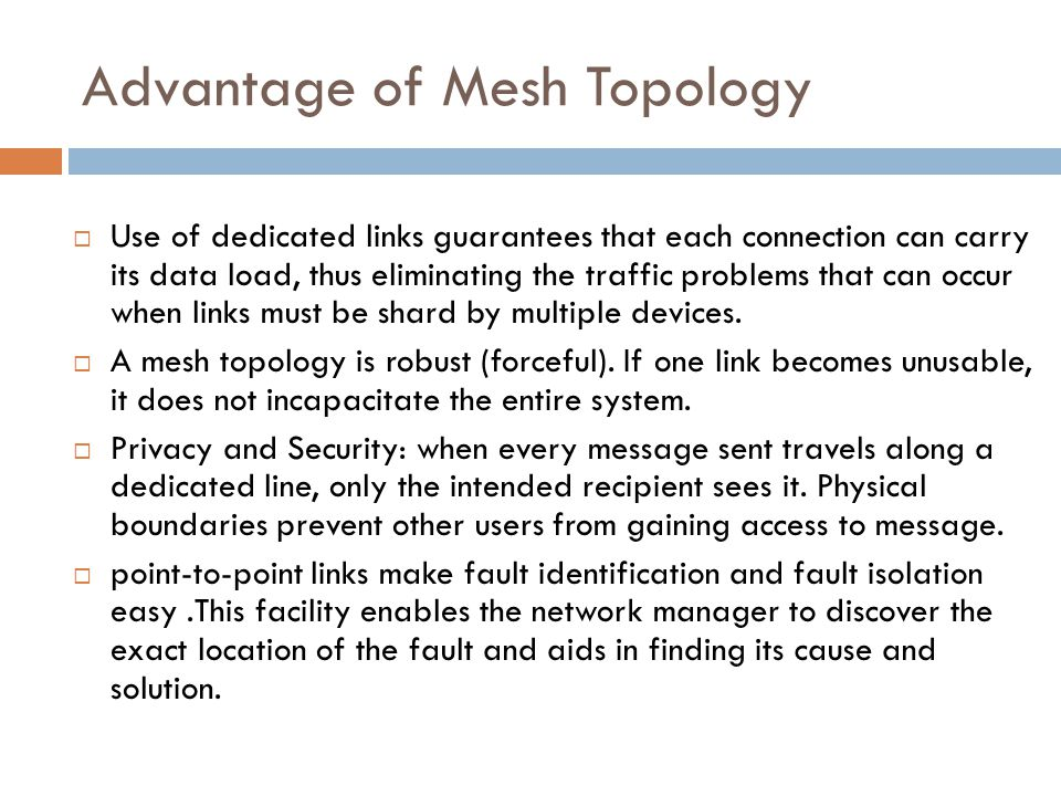 Advantage of Mesh Topology  Use of dedicated links guarantees that each connection can carry its data load, thus eliminating the traffic problems tha