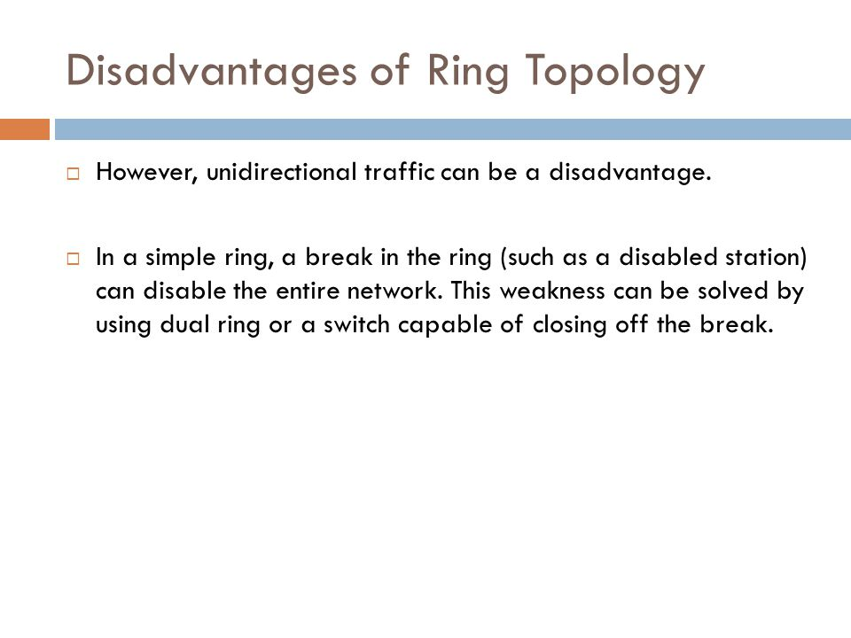 Disadvantages of Ring Topology  However, unidirectional traffic can be a disadvantage.  In a simple ring, a break in the ring (such as a disabled st