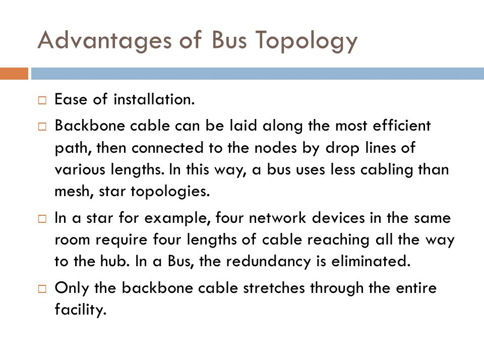 Advantages of Bus Topology  Ease of installation.  Backbone cable can be laid along the most efficient path, then connected to the nodes by drop lin
