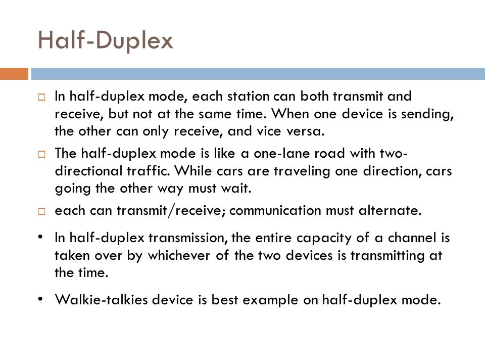 Half-Duplex  In half-duplex mode, each station can both transmit and receive, but not at the same time. When one device is sending, the other can onl
