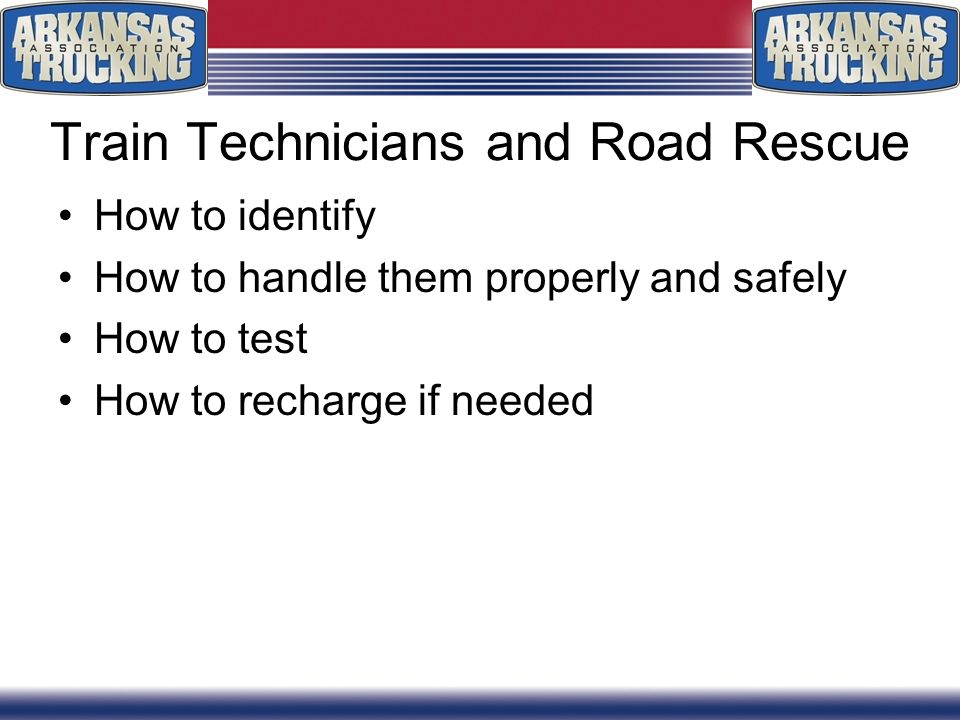 Train Technicians and Road Rescue How to identify How to handle them properly and safely How to test How to recharge if needed