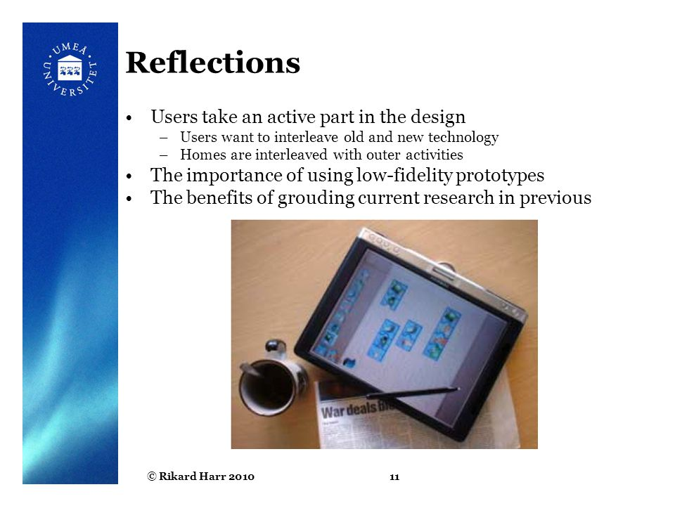 © Rikard Harr 201011 Reflections Users take an active part in the design –Users want to interleave old and new technology –Homes are interleaved with outer activities The importance of using low-fidelity prototypes The benefits of grouding current research in previous