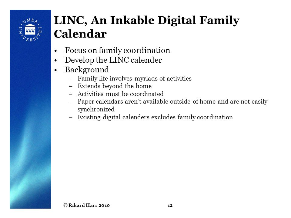 © Rikard Harr 201012 LINC, An Inkable Digital Family Calendar Focus on family coordination Develop the LINC calender Background –Family life involves myriads of activities –Extends beyond the home –Activities must be coordinated –Paper calendars aren't available outside of home and are not easily synchronized –Existing digital calenders excludes family coordination
