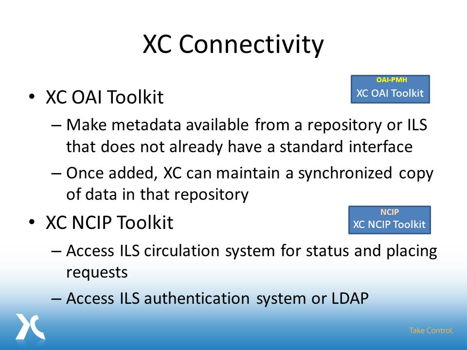 XC Connectivity XC OAI Toolkit – Make metadata available from a repository or ILS that does not already have a standard interface – Once added, XC can maintain a synchronized copy of data in that repository XC NCIP Toolkit – Access ILS circulation system for status and placing requests – Access ILS authentication system or LDAP XC OAI Toolkit OAI-PMH XC NCIP Toolkit NCIP