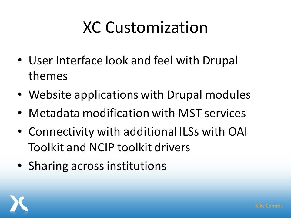 XC Customization User Interface look and feel with Drupal themes Website applications with Drupal modules Metadata modification with MST services Connectivity with additional ILSs with OAI Toolkit and NCIP toolkit drivers Sharing across institutions