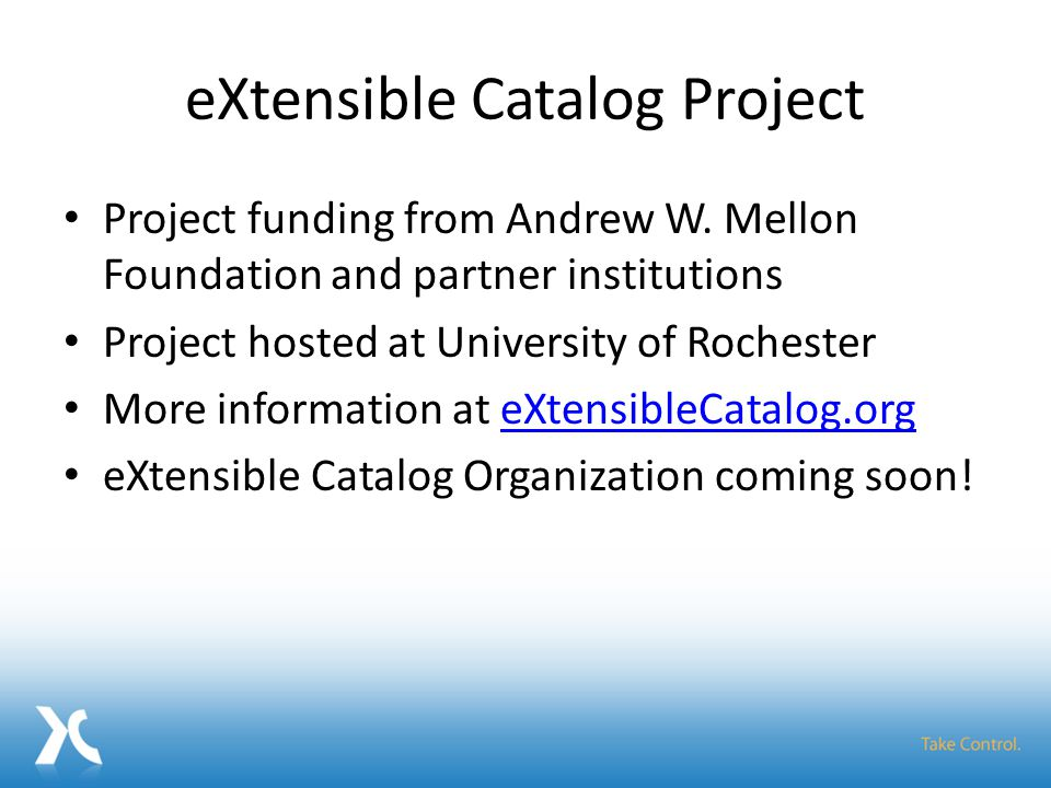 eXtensible Catalog Project Project funding from Andrew W. Mellon Foundation and partner institutions Project hosted at University of Rochester More in