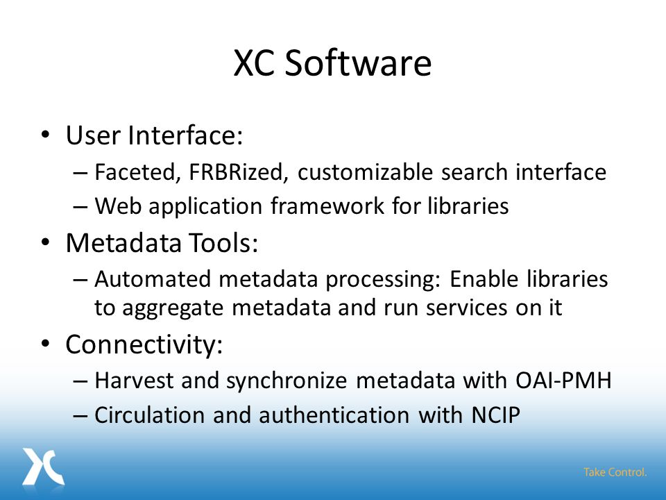 XC Software User Interface: – Faceted, FRBRized, customizable search interface – Web application framework for libraries Metadata Tools: – Automated metadata processing: Enable libraries to aggregate metadata and run services on it Connectivity: – Harvest and synchronize metadata with OAI-PMH – Circulation and authentication with NCIP
