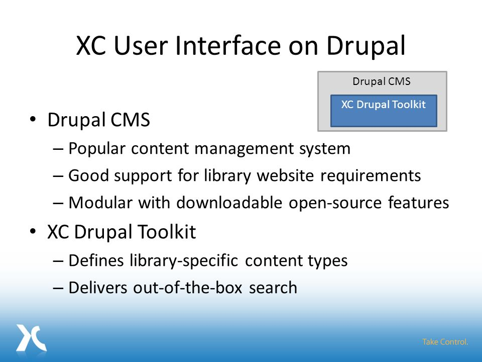 XC User Interface on Drupal Drupal CMS – Popular content management system – Good support for library website requirements – Modular with downloadable open-source features XC Drupal Toolkit – Defines library-specific content types – Delivers out-of-the-box search Drupal CMS XC Drupal Toolkit