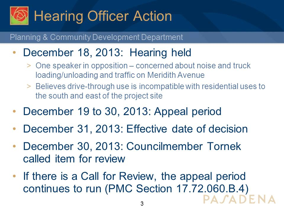 Planning & Community Development Department Hearing Officer Action December 18, 2013: Hearing held  One speaker in opposition – concerned about noise and truck loading/unloading and traffic on Meridith Avenue  Believes drive-through use is incompatible with residential uses to the south and east of the project site December 19 to 30, 2013: Appeal period December 31, 2013: Effective date of decision December 30, 2013: Councilmember Tornek called item for review If there is a Call for Review, the appeal period continues to run (PMC Section 17.72.060.B.4) 3