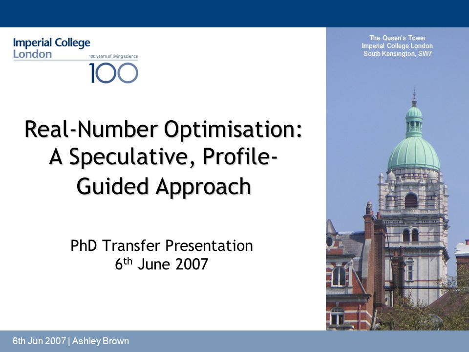 The Queen's Tower Imperial College London South Kensington, SW7 6th Jun 2007 | Ashley Brown Real-Number Optimisation: A Speculative, Profile- Guided A