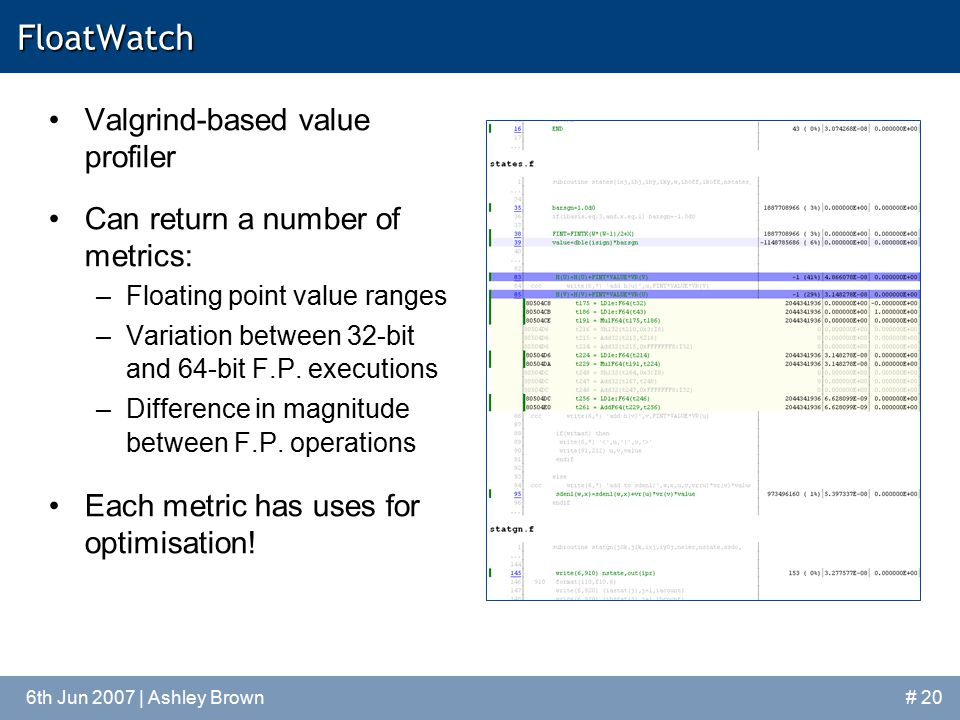 6th Jun 2007 | Ashley Brown# 20FloatWatch Valgrind-based value profiler Can return a number of metrics: –Floating point value ranges –Variation between 32-bit and 64-bit F.P.