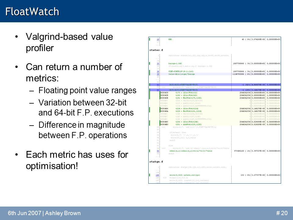 6th Jun 2007 | Ashley Brown# 20FloatWatch Valgrind-based value profiler Can return a number of metrics: –Floating point value ranges –Variation betwee