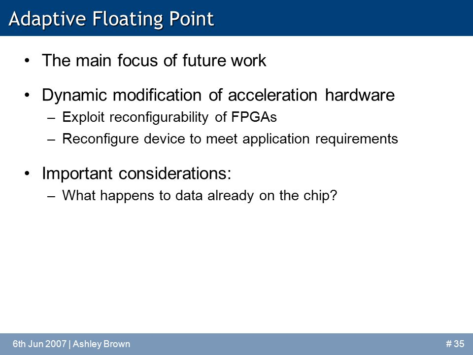 6th Jun 2007 | Ashley Brown Adaptive Floating Point The main focus of future work Dynamic modification of acceleration hardware –Exploit reconfigurability of FPGAs –Reconfigure device to meet application requirements Important considerations: –What happens to data already on the chip.