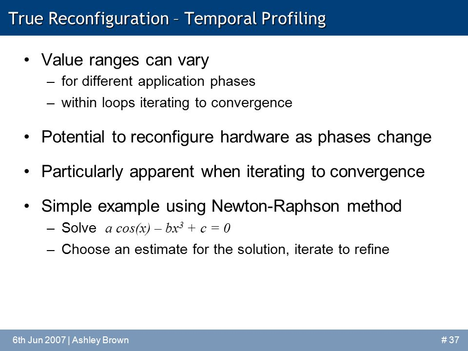 6th Jun 2007 | Ashley Brown# 37 True Reconfiguration – Temporal Profiling Value ranges can vary –for different application phases –within loops iterating to convergence Potential to reconfigure hardware as phases change Particularly apparent when iterating to convergence Simple example using Newton-Raphson method –Solve a cos(x) – bx 3 + c = 0 –Choose an estimate for the solution, iterate to refine