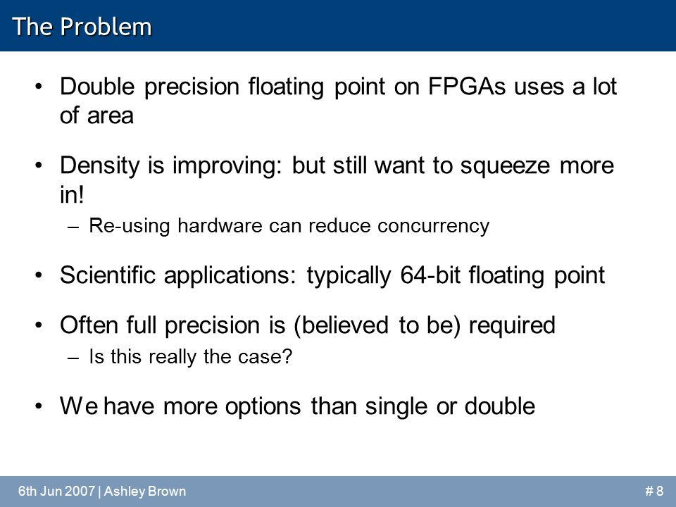 6th Jun 2007 | Ashley Brown# 8 The Problem Double precision floating point on FPGAs uses a lot of area Density is improving: but still want to squeeze