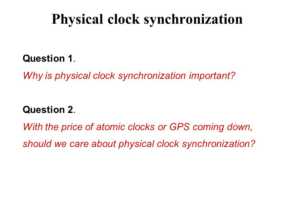 Physical clock synchronization Question 1. Why is physical clock synchronization important.
