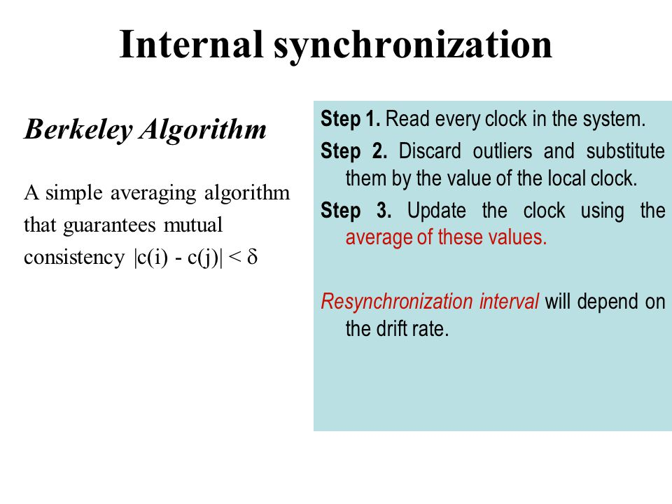 Internal synchronization Berkeley Algorithm A simple averaging algorithm that guarantees mutual consistency |c(i) - c(j)| <  Step 1.