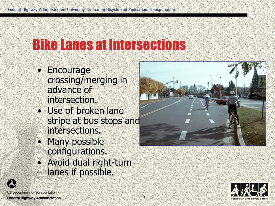 Federal Highway Administration University Course on Bicycle and Pedestrian Transportation 2-6 Bike Lanes at Intersections Encourage crossing/merging in advance of intersection.