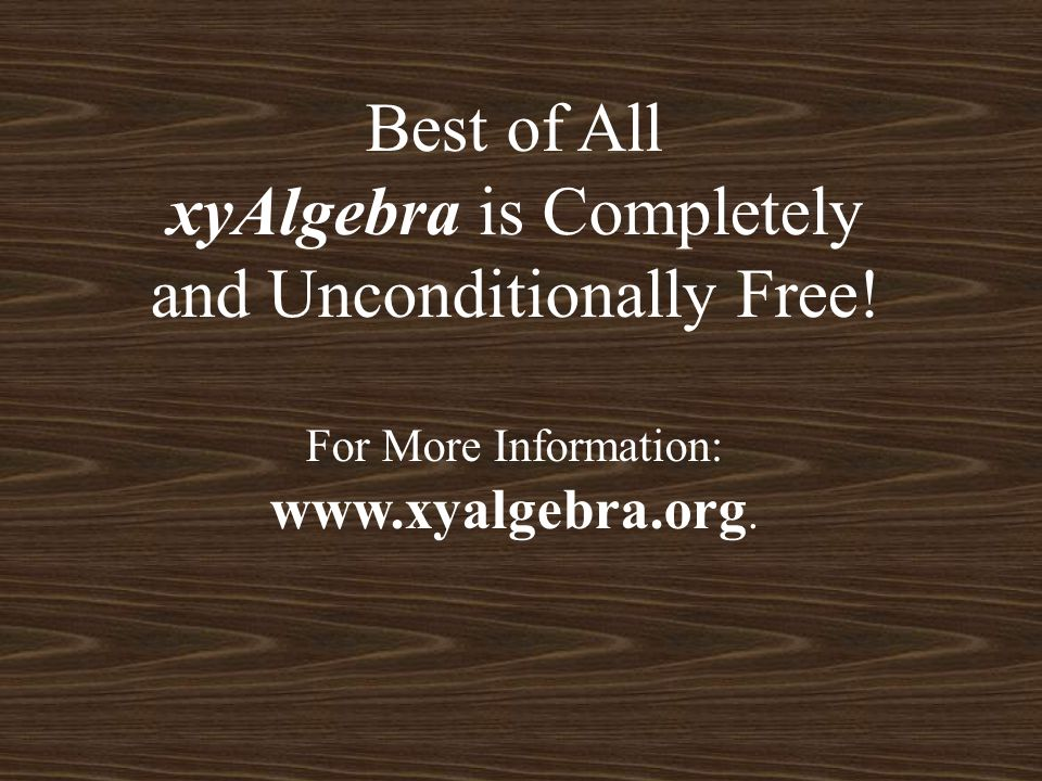 Best of All xyAlgebra is Completely and Unconditionally Free! For More Information: www.xyalgebra.org.