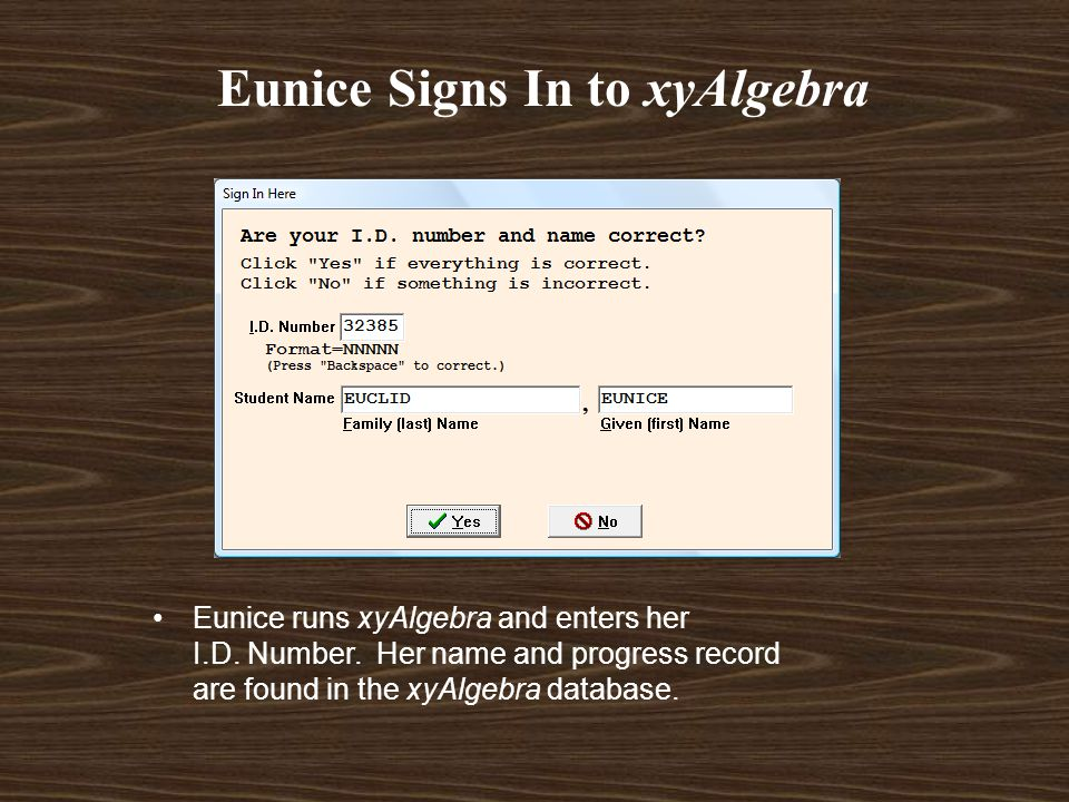Eunice Signs In to xyAlgebra Eunice runs xyAlgebra and enters her I.D. Number. Her name and progress record are found in the xyAlgebra database.