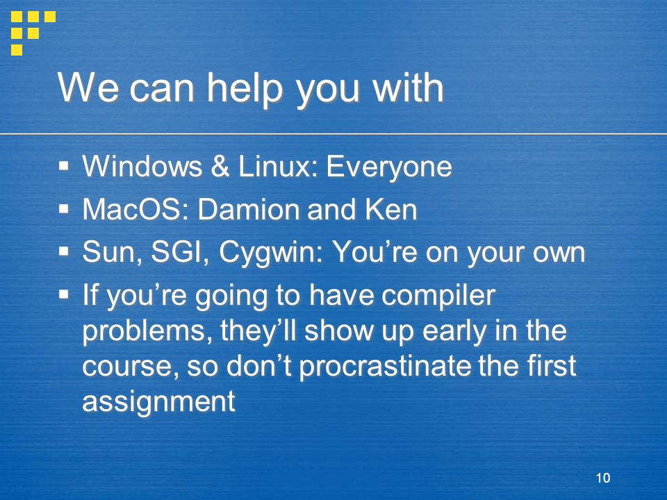 10 We can help you with  Windows & Linux: Everyone  MacOS: Damion and Ken  Sun, SGI, Cygwin: You're on your own  If you're going to have compiler problems, they'll show up early in the course, so don't procrastinate the first assignment  Windows & Linux: Everyone  MacOS: Damion and Ken  Sun, SGI, Cygwin: You're on your own  If you're going to have compiler problems, they'll show up early in the course, so don't procrastinate the first assignment