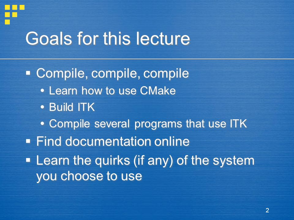 2 Goals for this lecture  Compile, compile, compile  Learn how to use CMake  Build ITK  Compile several programs that use ITK  Find documentation