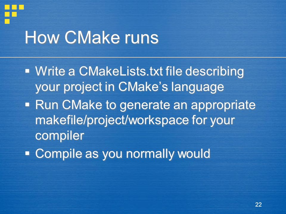 22 How CMake runs  Write a CMakeLists.txt file describing your project in CMake's language  Run CMake to generate an appropriate makefile/project/workspace for your compiler  Compile as you normally would  Write a CMakeLists.txt file describing your project in CMake's language  Run CMake to generate an appropriate makefile/project/workspace for your compiler  Compile as you normally would
