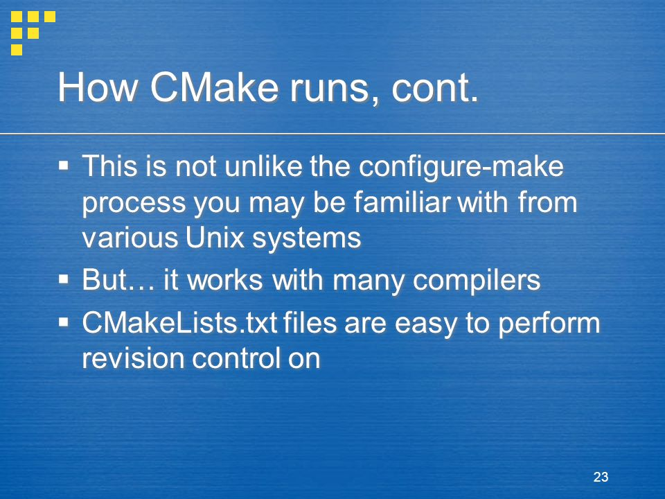 23 How CMake runs, cont.  This is not unlike the configure-make process you may be familiar with from various Unix systems  But… it works with many