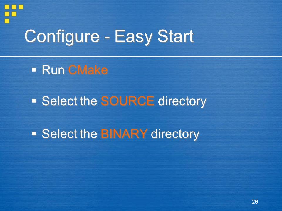 26 Configure - Easy Start  Run CMake  Select the SOURCE directory  Select the BINARY directory  Run CMake  Select the SOURCE directory  Select the BINARY directory