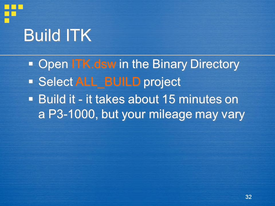 32 Build ITK  Open ITK.dsw in the Binary Directory  Select ALL_BUILD project  Build it - it takes about 15 minutes on a P3-1000, but your mileage m