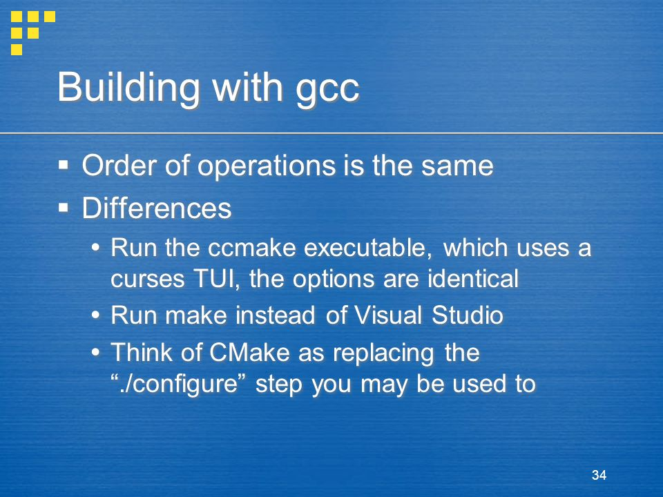 34 Building with gcc  Order of operations is the same  Differences  Run the ccmake executable, which uses a curses TUI, the options are identical  Run make instead of Visual Studio  Think of CMake as replacing the ./configure step you may be used to  Order of operations is the same  Differences  Run the ccmake executable, which uses a curses TUI, the options are identical  Run make instead of Visual Studio  Think of CMake as replacing the ./configure step you may be used to
