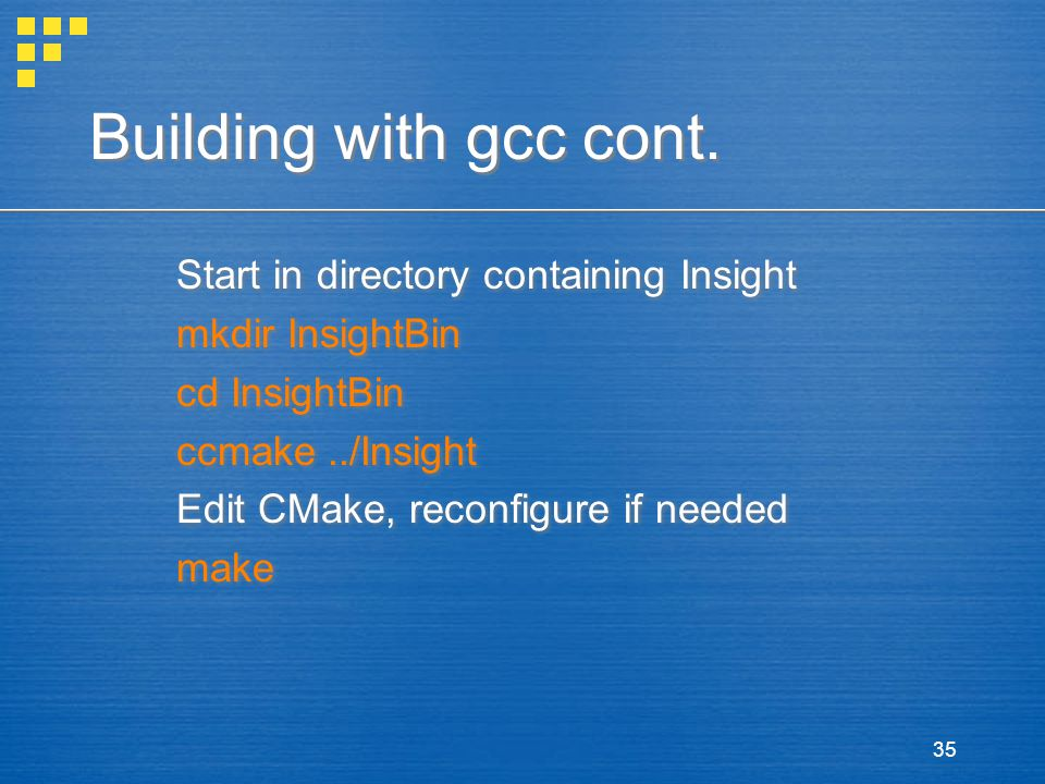 35 Building with gcc cont. Start in directory containing Insight mkdir InsightBin cd InsightBin ccmake../Insight Edit CMake, reconfigure if needed mak