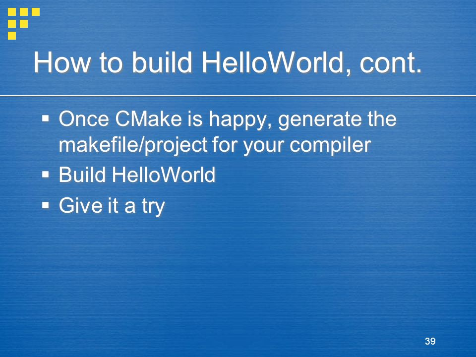 39 How to build HelloWorld, cont.  Once CMake is happy, generate the makefile/project for your compiler  Build HelloWorld  Give it a try  Once CMa