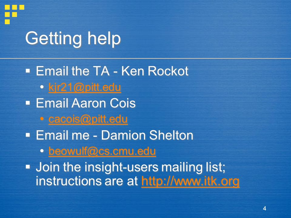 4 Getting help  Email the TA - Ken Rockot  kjr21@pitt.edu kjr21@pitt.edu  Email Aaron Cois  cacois@pitt.edu cacois@pitt.edu  Email me - Damion Shelton  beowulf@cs.cmu.edu beowulf@cs.cmu.edu  Join the insight-users mailing list; instructions are at http://www.itk.orghttp://www.itk.org  Email the TA - Ken Rockot  kjr21@pitt.edu kjr21@pitt.edu  Email Aaron Cois  cacois@pitt.edu cacois@pitt.edu  Email me - Damion Shelton  beowulf@cs.cmu.edu beowulf@cs.cmu.edu  Join the insight-users mailing list; instructions are at http://www.itk.orghttp://www.itk.org