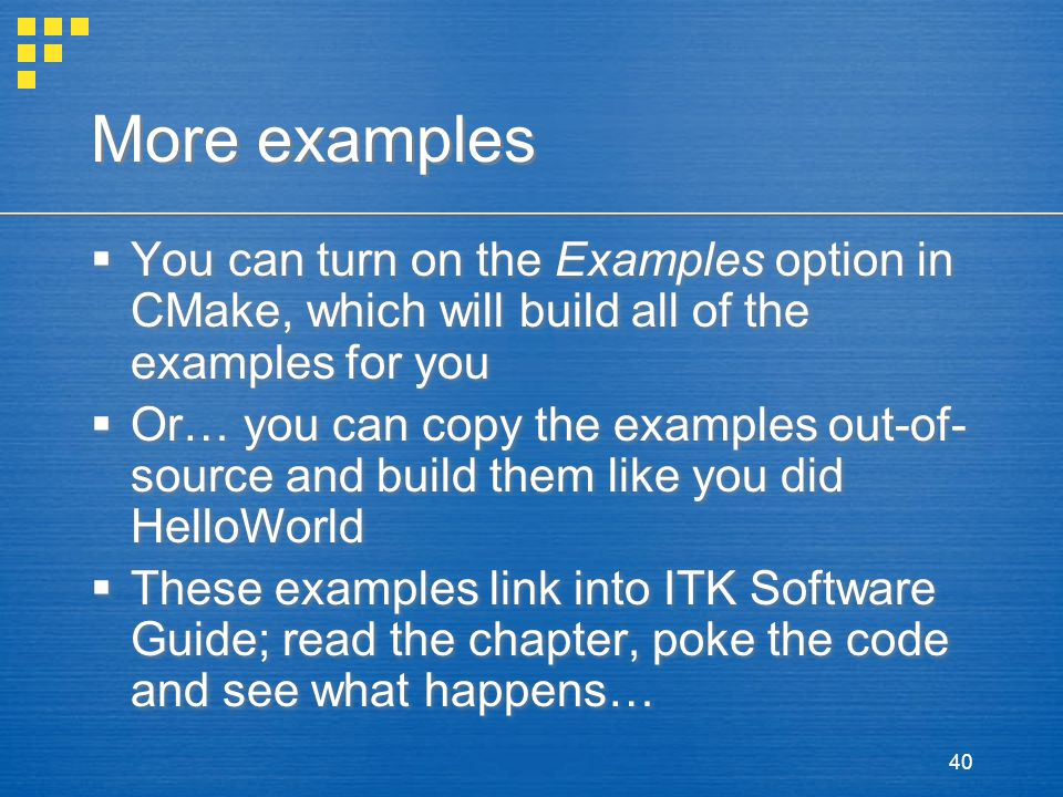 40 More examples  You can turn on the Examples option in CMake, which will build all of the examples for you  Or… you can copy the examples out-of- source and build them like you did HelloWorld  These examples link into ITK Software Guide; read the chapter, poke the code and see what happens…  You can turn on the Examples option in CMake, which will build all of the examples for you  Or… you can copy the examples out-of- source and build them like you did HelloWorld  These examples link into ITK Software Guide; read the chapter, poke the code and see what happens…