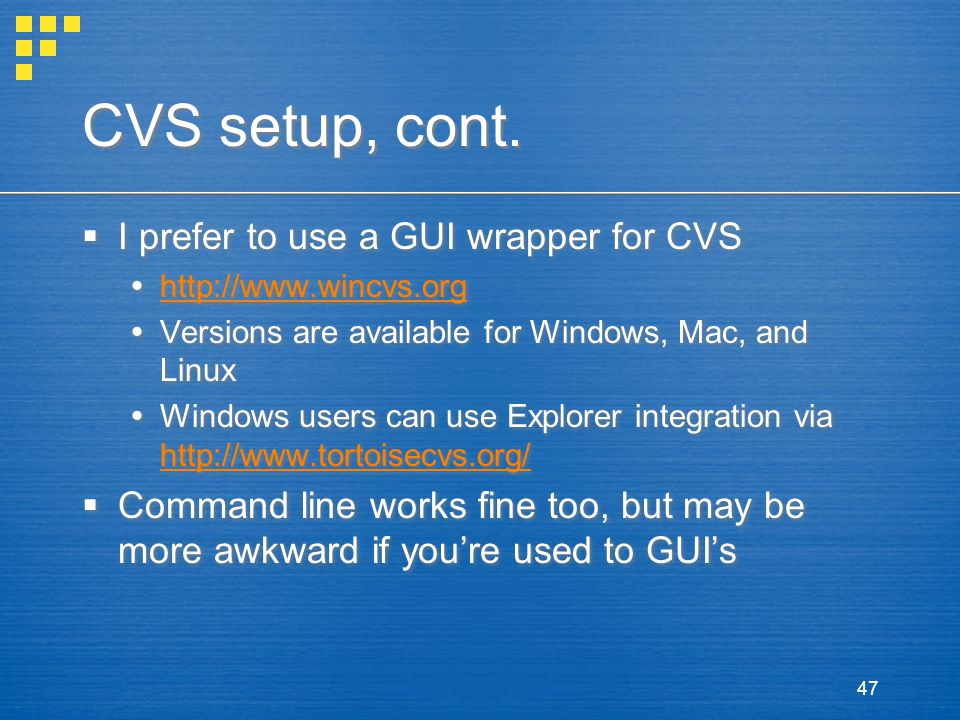 47 CVS setup, cont.  I prefer to use a GUI wrapper for CVS  http://www.wincvs.org http://www.wincvs.org  Versions are available for Windows, Mac, a
