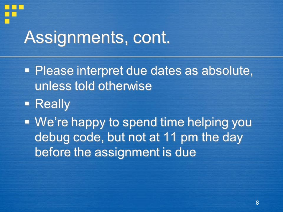 8 Assignments, cont.  Please interpret due dates as absolute, unless told otherwise  Really  We're happy to spend time helping you debug code, but
