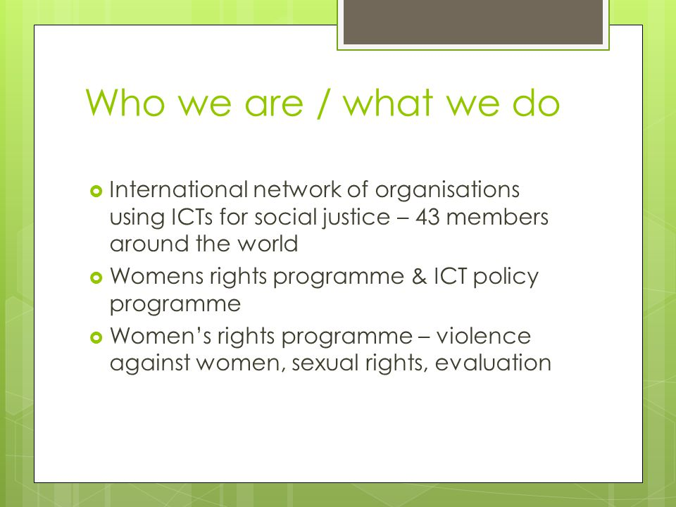 Who we are / what we do  International network of organisations using ICTs for social justice – 43 members around the world  Womens rights programme & ICT policy programme  Women's rights programme – violence against women, sexual rights, evaluation