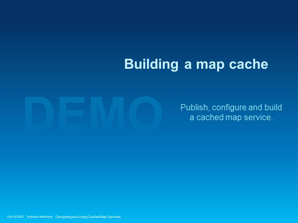 Esri UC2013. Technical Workshop. Publish, configure and build a cached map service.