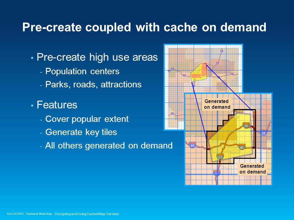 Esri UC2013. Technical Workshop. Pre-create coupled with cache on demand Pre-create high use areas - Population centers - Parks, roads, attractions Fe