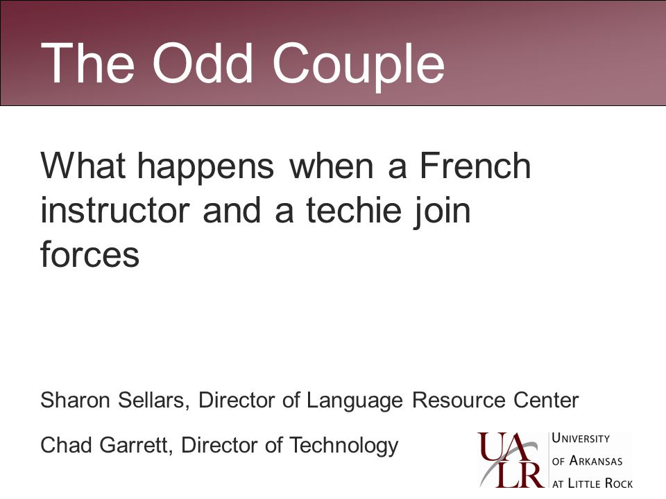 The Odd Couple What happens when a French instructor and a techie join forces Sharon Sellars, Director of Language Resource Center Chad Garrett, Director of Technology