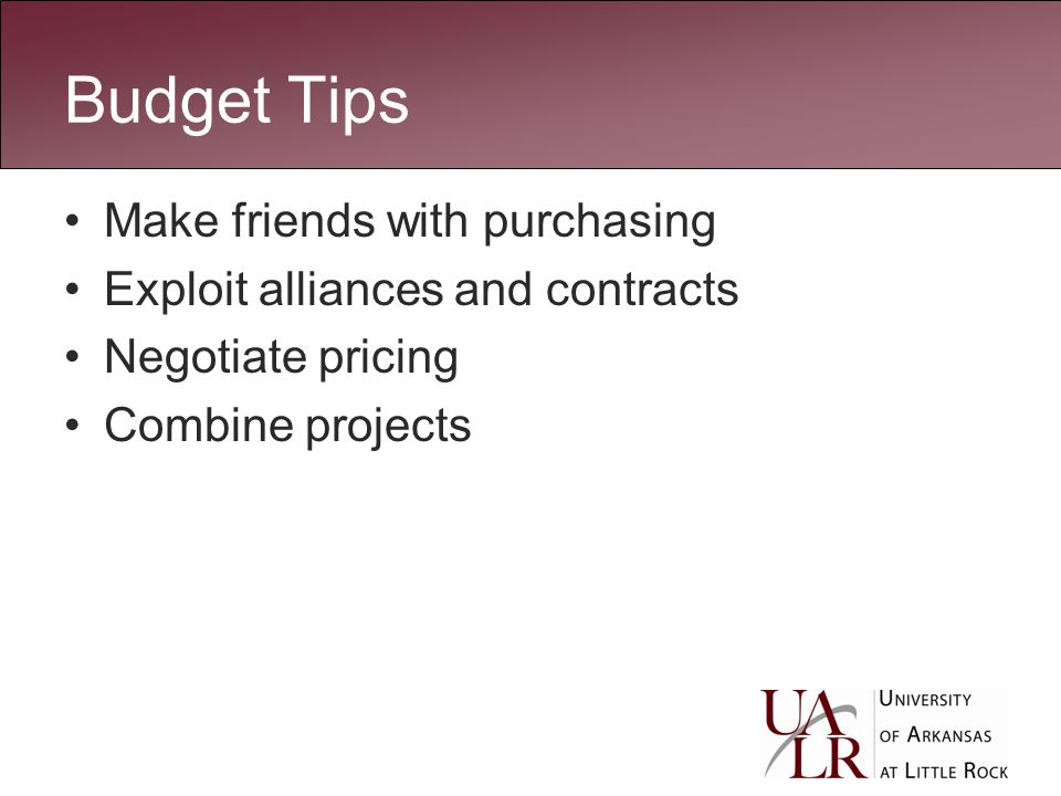 Budget Tips Make friends with purchasing Exploit alliances and contracts Negotiate pricing Combine projects